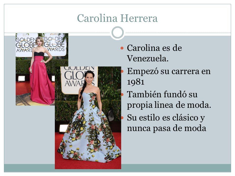 Carolina Herrera Carolina es de Venezuela. Empezó su carrera en 1981 También fundó su propia linea de moda. Su estilo es clásico y nunca pasa de moda