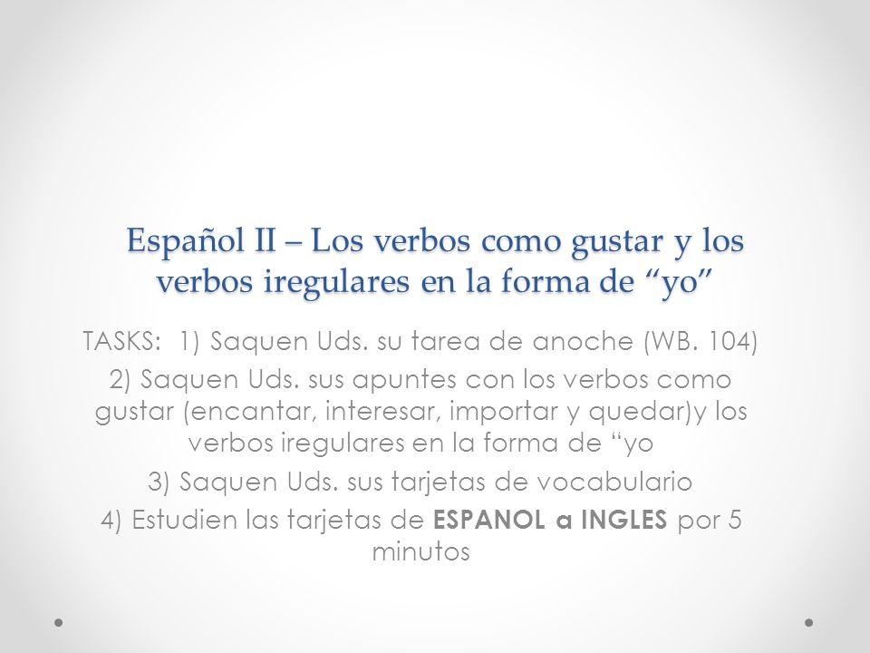 Español II – Los verbos como gustar y los verbos iregulares en la forma de yo TASKS: 1) Saquen Uds. su tarea de anoche (WB. 104) 2) Saquen Uds. sus ap