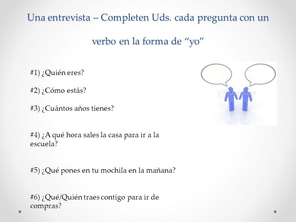 Una entrevista – Completen Uds. cada pregunta con un verbo en la forma de yo #1) ¿Quién eres? #2) ¿Cómo estás? #3) ¿Cuántos años tienes? #4) ¿A qué ho