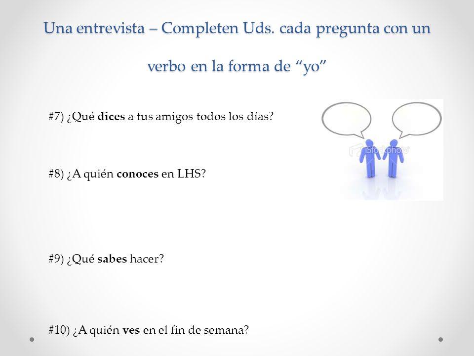 Una entrevista – Completen Uds. cada pregunta con un verbo en la forma de yo #7) ¿Qué dices a tus amigos todos los días? #8) ¿A quién conoces en LHS?