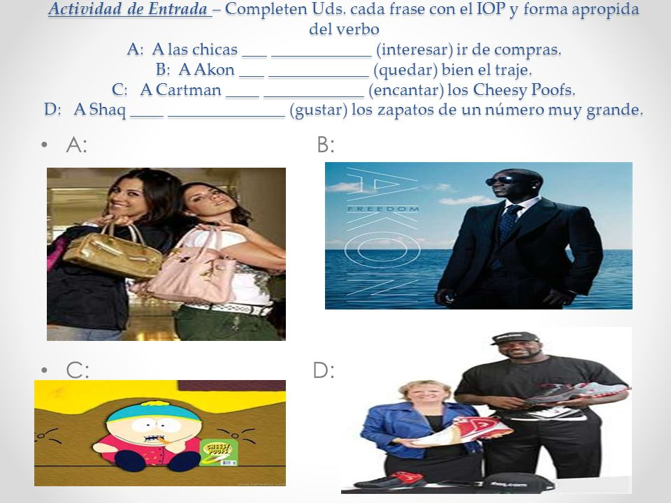 Actividad de Entrada – Completen Uds. cada frase con el IOP y forma apropida del verbo A: A las chicas ___ ____________ (interesar) ir de compras. B: