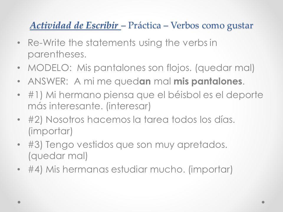 Actividad de Escribir – Práctica – Verbos como gustar Re-Write the statements using the verbs in parentheses.