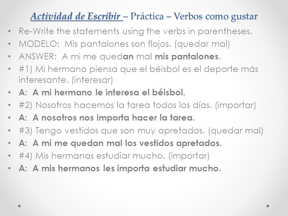 Actividad de Escribir – Práctica – Verbos como gustar Re-Write the statements using the verbs in parentheses. MODELO: Mis pantalones son flojos. (qued