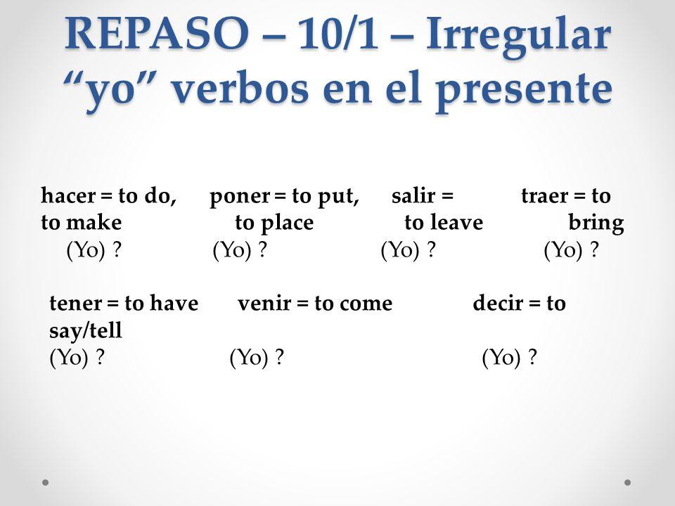 REPASO – 10/1 – Irregular yo verbos en el presente hacer = to do, poner = to put, salir = traer = to to make to place to leave bring (Yo) hago (Yo) pongo (Yo) salgo (Yo) traigo tener = to have venir = to come decir = to say/tell (Yo) tengo (Yo) vengo (Yo) digo