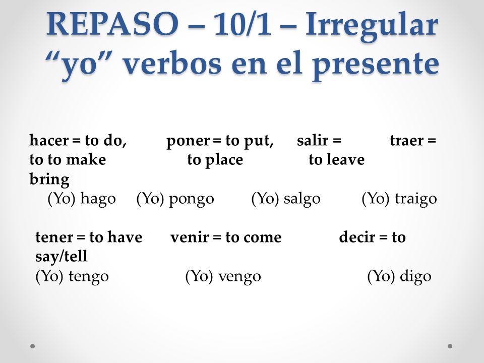 REPASO – 10/1 – Irregular yo verbos en el presente hacer = to do, poner = to put, salir = traer = to to make to place to leave bring (Yo) hago (Yo) po