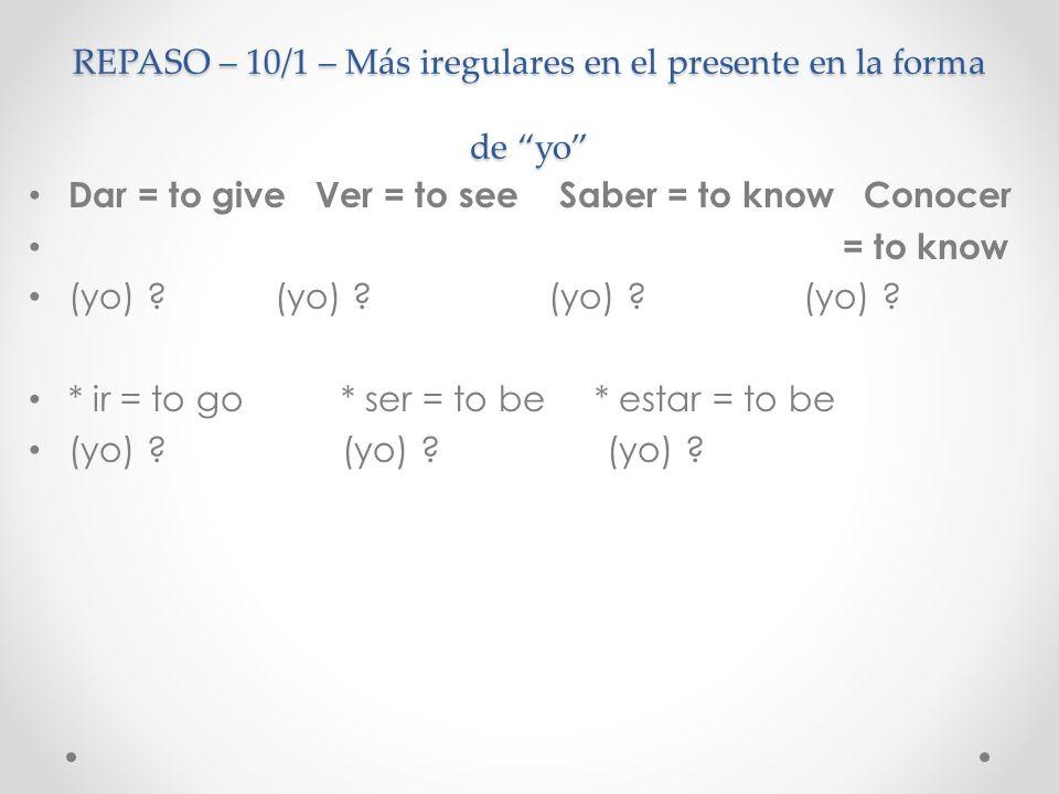 REPASO – 10/1 – Más iregulares en el presente en la forma de yo Dar = to give Ver = to see Saber = to know Conocer = to know (yo) doy (yo) veo (yo) sé (yo) conozco * ir = to go * ser = to be * estar = to be (yo) voy (yo) soy (yo) estoy