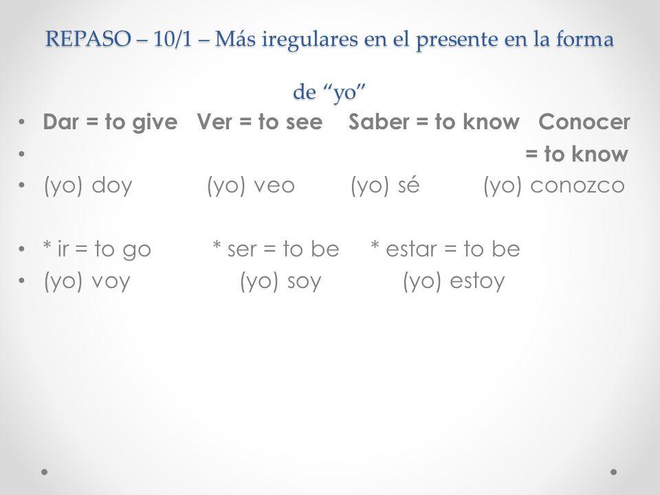 REPASO – 10/1 – Más iregulares en el presente en la forma de yo Dar = to give Ver = to see Saber = to know Conocer = to know (yo) doy (yo) veo (yo) sé
