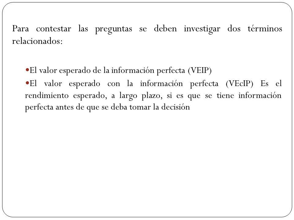 Para contestar las preguntas se deben investigar dos términos relacionados: El valor esperado de la información perfecta (VEIP) El valor esperado con