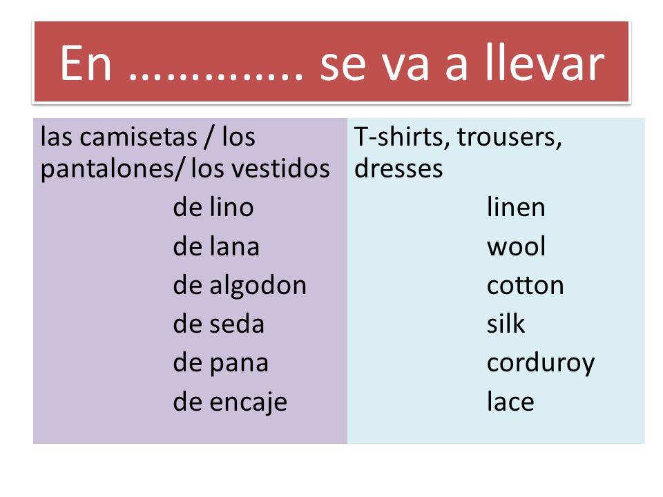 En ………….. se va a llevar las camisetas / los pantalones/ los vestidos de lino de lana de algodon de seda de pana de encaje T-shirts, trousers, dresses