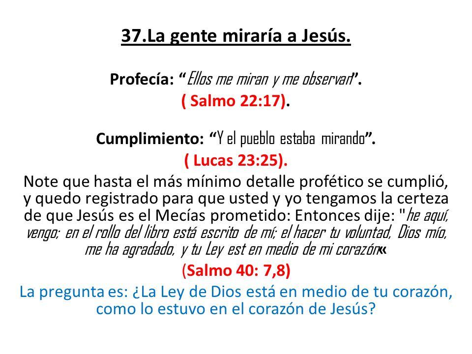 37.La gente miraría a Jesús. Profecía: Ellos me miran y me observan. ( Salmo 22:17). Cumplimiento: Y el pueblo estaba mirando. ( Lucas 23:25). Note qu