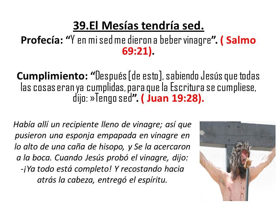 39.El Mesías tendría sed. Profecía: Y en mi sed me dieron a beber vinagre. ( Salmo 69:21). Cumplimiento: Después [de esto], sabiendo Jesús que todas l