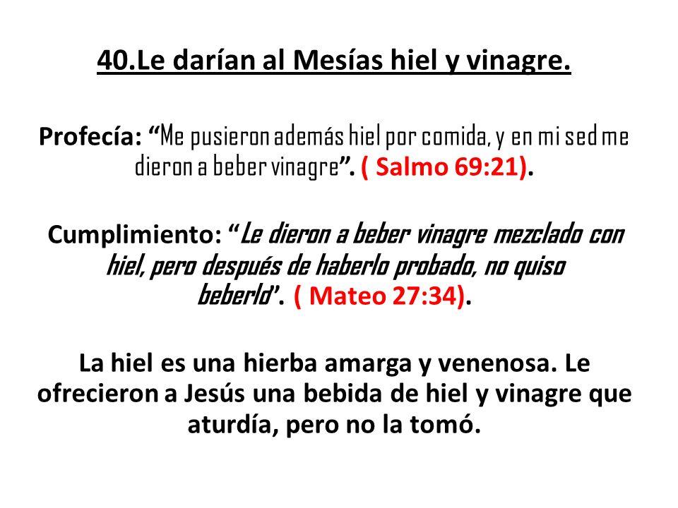 40.Le darían al Mesías hiel y vinagre. Profecía: Me pusieron además hiel por comida, y en mi sed me dieron a beber vinagre. ( Salmo 69:21). Cumplimien