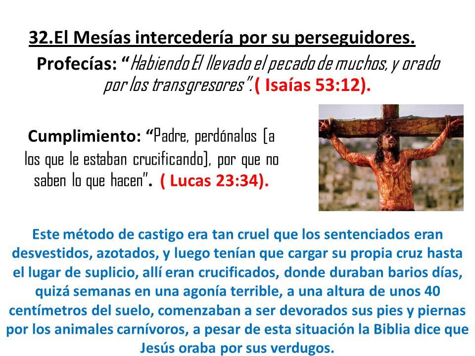 32.El Mesías intercedería por su perseguidores. Profecías: Habiendo El llevado el pecado de muchos, y orado por los transgresores. ( Isaías 53:12). Cu