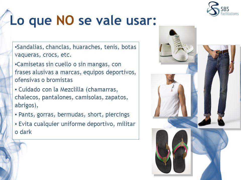 Lo que NO se vale usar: Sandalias, chanclas, huaraches, tenis, botas vaqueras, crocs, etc. Camisetas sin cuello o sin mangas, con frases alusivas a ma