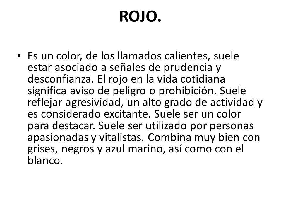 ROJO. Es un color, de los llamados calientes, suele estar asociado a señales de prudencia y desconfianza. El rojo en la vida cotidiana significa aviso