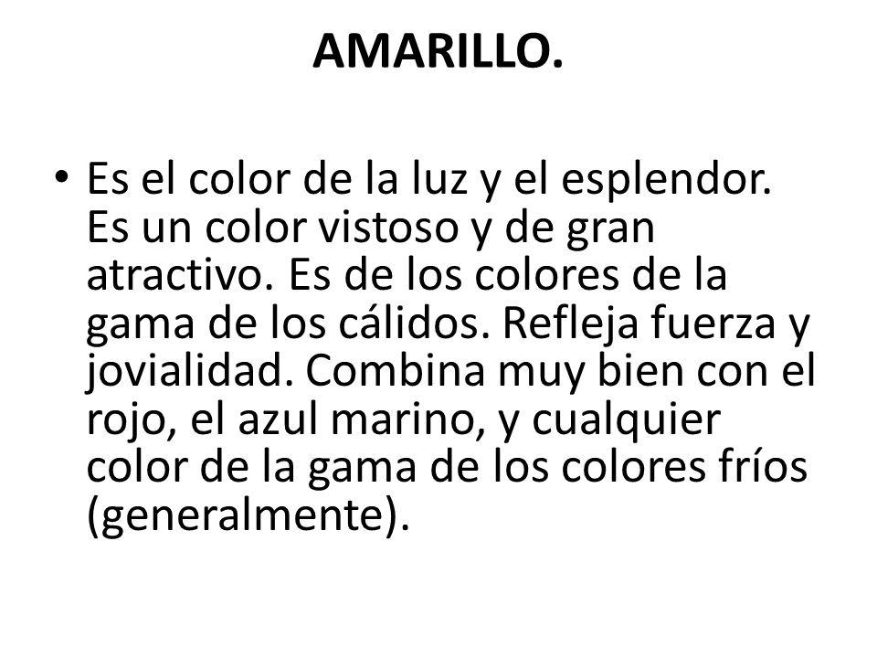 AMARILLO. Es el color de la luz y el esplendor. Es un color vistoso y de gran atractivo. Es de los colores de la gama de los cálidos. Refleja fuerza y