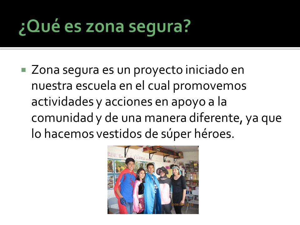 Zona segura es un proyecto iniciado en nuestra escuela en el cual promovemos actividades y acciones en apoyo a la comunidad y de una manera diferente,