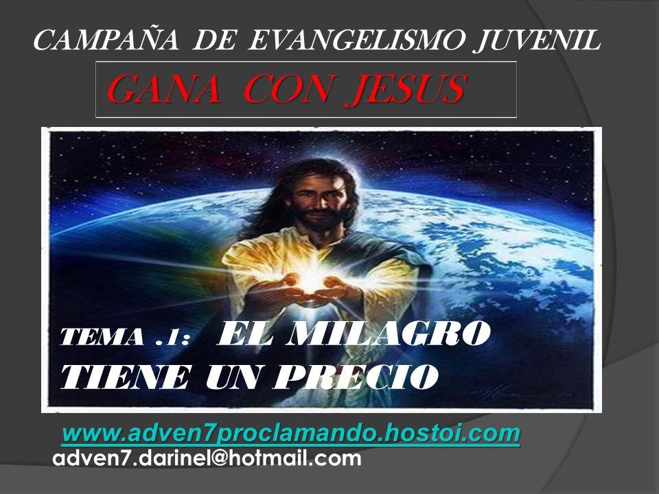 CAMPAÑA DE EVANGELISMO JUVENIL GANA CON JESUS www.adven7proclamando.hostoi.com adven7.darinel@hotmail.com TEMA.1: EL MILAGRO TIENE UN PRECIO