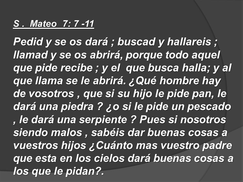 S. Mateo 7: 7 -11 Pedid y se os dará ; buscad y hallareis ; llamad y se os abrirá, porque todo aquel que pide recibe ; y el que busca halla; y al que