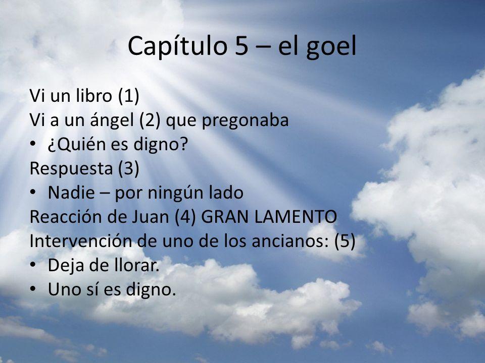 Capítulo 5 – el goel Vi un libro (1) Vi a un ángel (2) que pregonaba ¿Quién es digno? Respuesta (3) Nadie – por ningún lado Reacción de Juan (4) GRAN