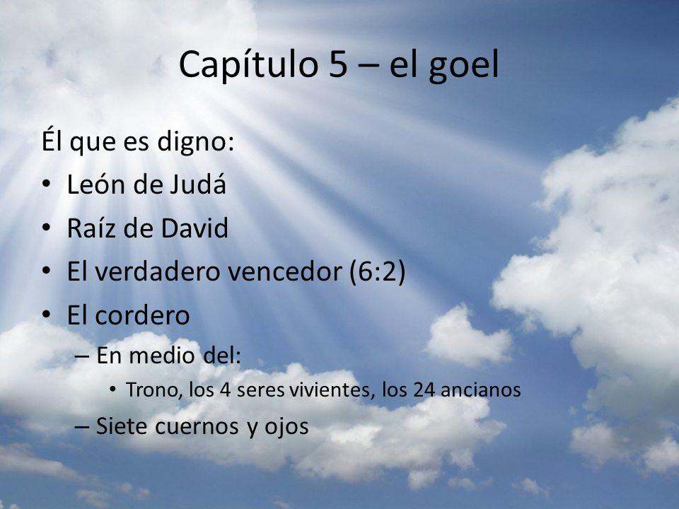 Capítulo 5 – el goel Él que es digno: León de Judá Raíz de David El verdadero vencedor (6:2) El cordero – En medio del: Trono, los 4 seres vivientes,