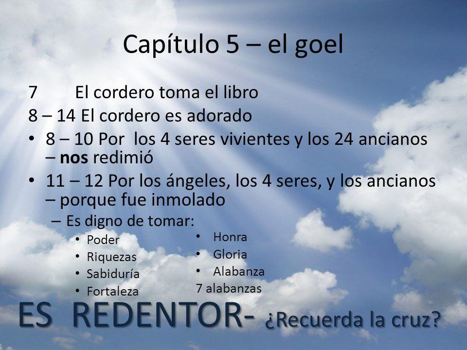 Capítulo 5 – el goel 7 El cordero toma el libro 8 – 14 El cordero es adorado 8 – 10 Por los 4 seres vivientes y los 24 ancianos – nos redimió 11 – 12