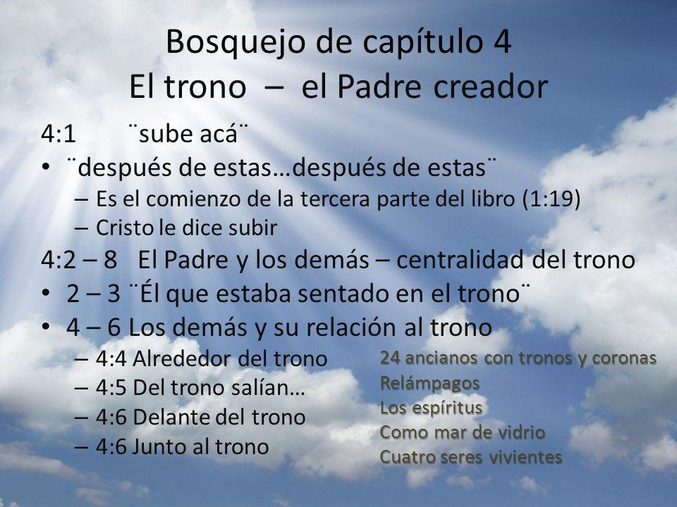 Bosquejo de capítulo 4 El trono – el Padre creador 4:1 ¨sube acᨠ¨después de estas…después de estas¨ – Es el comienzo de la tercera parte del libro (