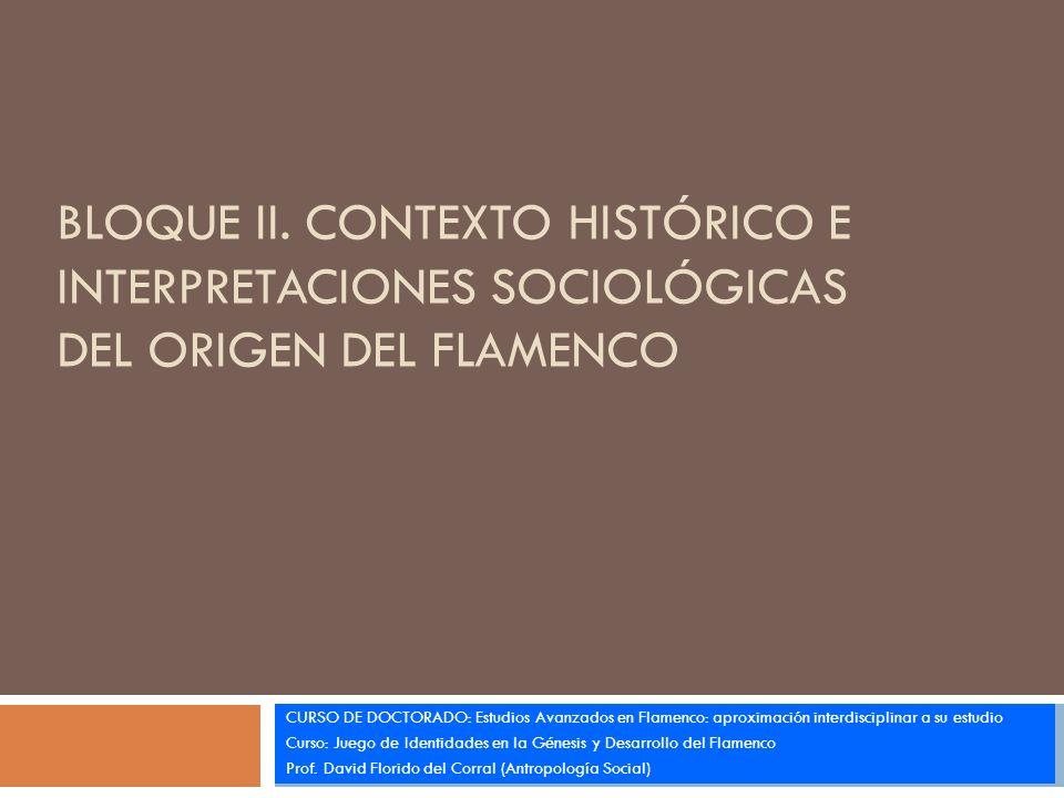 BLOQUE II. CONTEXTO HISTÓRICO E INTERPRETACIONES SOCIOLÓGICAS DEL ORIGEN DEL FLAMENCO CURSO DE DOCTORADO: Estudios Avanzados en Flamenco: aproximación