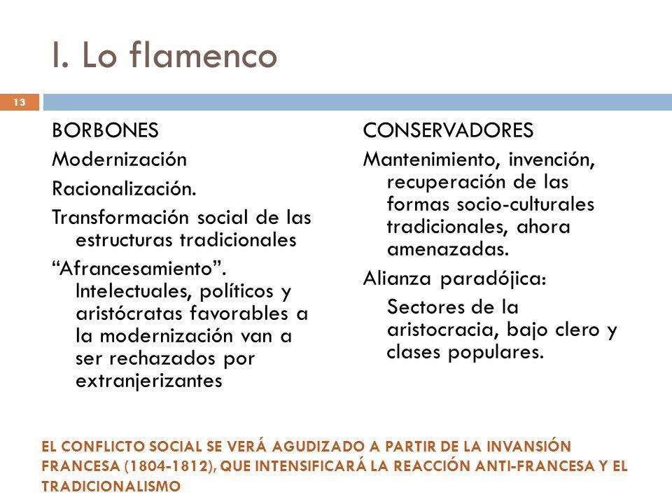 13 I. Lo flamenco BORBONES Modernización Racionalización. Transformación social de las estructuras tradicionales Afrancesamiento. Intelectuales, polít