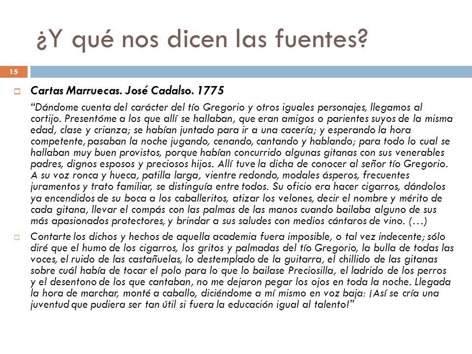 15 ¿Y qué nos dicen las fuentes? Cartas Marruecas. José Cadalso. 1775 Dándome cuenta del carácter del tío Gregorio y otros iguales personajes, llegamo