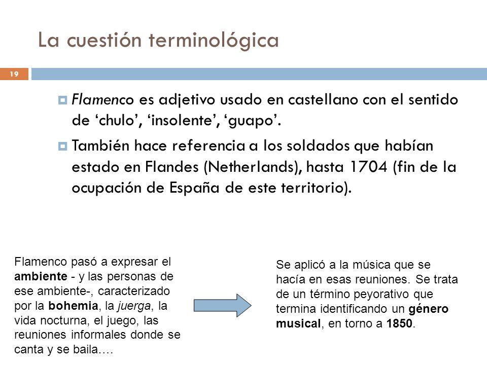 19 La cuestión terminológica Flamenco es adjetivo usado en castellano con el sentido de chulo, insolente, guapo. También hace referencia a los soldado