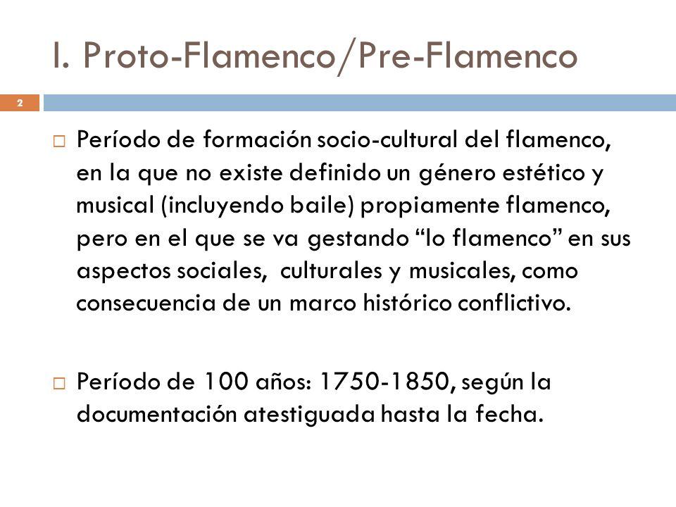 2 I. Proto-Flamenco/Pre-Flamenco Período de formación socio-cultural del flamenco, en la que no existe definido un género estético y musical (incluyen