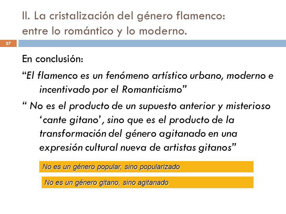 27 En conclusión: El flamenco es un fenómeno artístico urbano, moderno e incentivado por el Romanticismo No es el producto de un supuesto anterior y m
