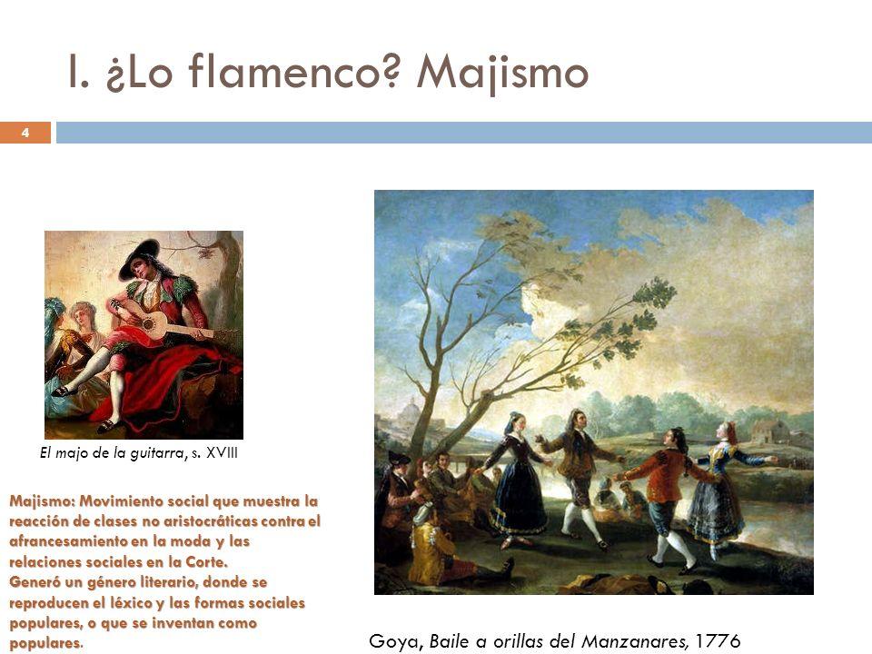 4 I. ¿Lo flamenco? Majismo Goya, Baile a orillas del Manzanares, 1776 Majismo: Movimiento social que muestra la reacción de clases no aristocráticas c