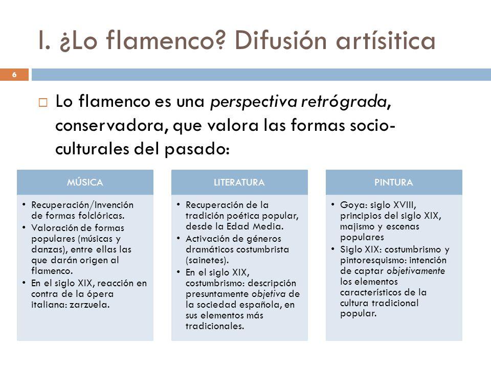 6 I. ¿Lo flamenco? Difusión artísitica Lo flamenco es una perspectiva retrógrada, conservadora, que valora las formas socio- culturales del pasado: MÚ