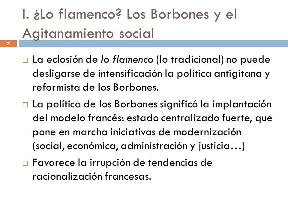 7 I. ¿Lo flamenco? Los Borbones y el Agitanamiento social La eclosión de lo flamenco (lo tradicional) no puede desligarse de intensificación la políti
