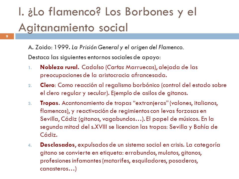 9 I. ¿Lo flamenco? Los Borbones y el Agitanamiento social A. Zoido: 1999. La Prisión General y el origen del Flamenco. Destaca las siguientes entornos