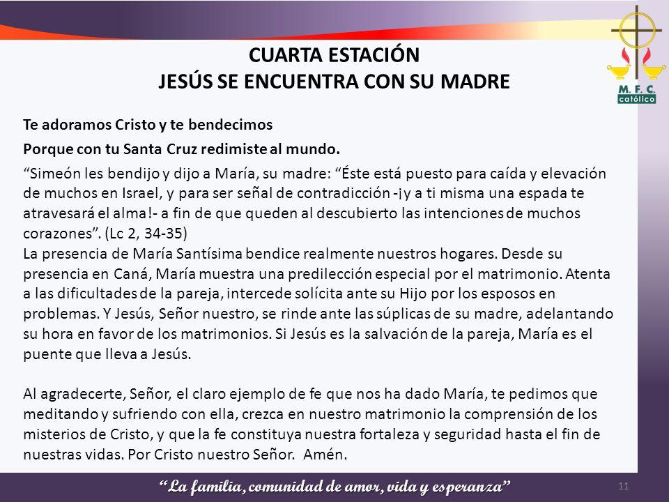 La familia, comunidad de amor, vida y esperanza CUARTA ESTACIÓN JESÚS SE ENCUENTRA CON SU MADRE Te adoramos Cristo y te bendecimos Porque con tu Santa
