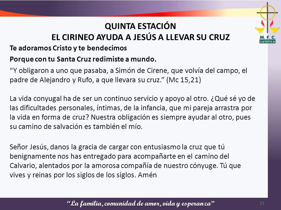 La familia, comunidad de amor, vida y esperanza QUINTA ESTACIÓN EL CIRINEO AYUDA A JESÚS A LLEVAR SU CRUZ Te adoramos Cristo y te bendecimos Porque co