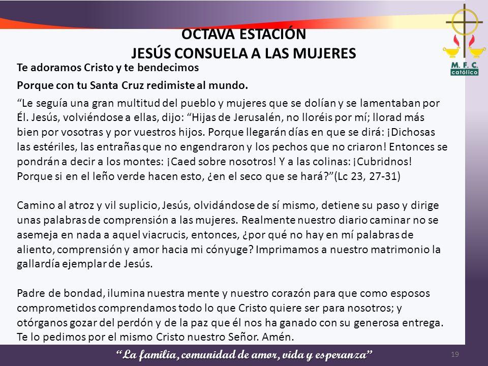 La familia, comunidad de amor, vida y esperanza OCTAVA ESTACIÓN JESÚS CONSUELA A LAS MUJERES Te adoramos Cristo y te bendecimos Porque con tu Santa Cr