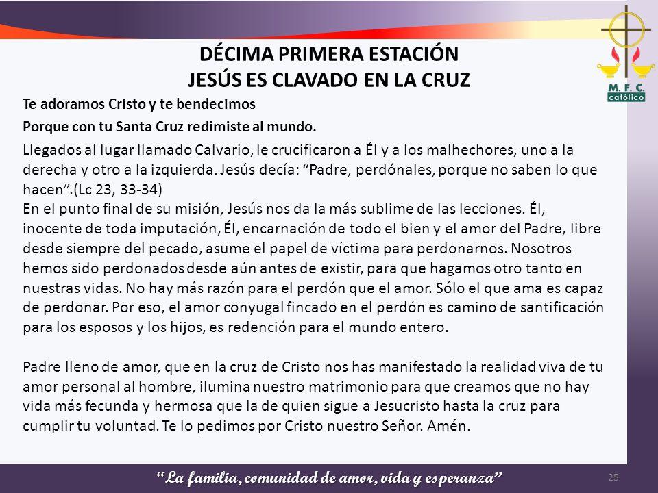La familia, comunidad de amor, vida y esperanza DÉCIMA PRIMERA ESTACIÓN JESÚS ES CLAVADO EN LA CRUZ Te adoramos Cristo y te bendecimos Porque con tu S