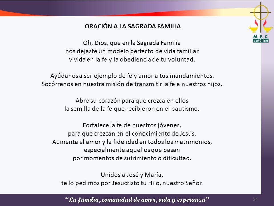 La familia, comunidad de amor, vida y esperanza 34 ORACIÓN A LA SAGRADA FAMILIA Oh, Dios, que en la Sagrada Familia nos dejaste un modelo perfecto de
