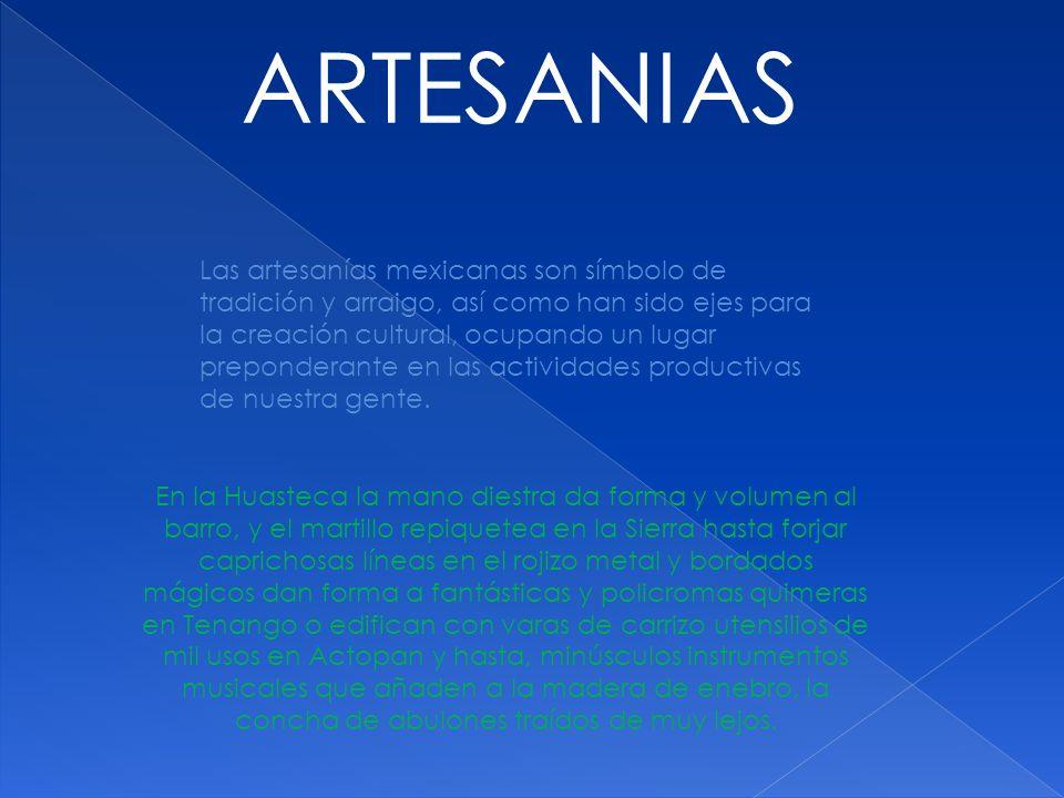 ARTESANIAS Las artesanías mexicanas son símbolo de tradición y arraigo, así como han sido ejes para la creación cultural, ocupando un lugar prepondera