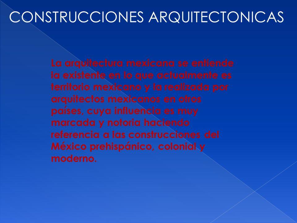 CONSTRUCCIONES ARQUITECTONICAS La arquitectura mexicana se entiende la existente en lo que actualmente es territorio mexicano y la realizada por arqui