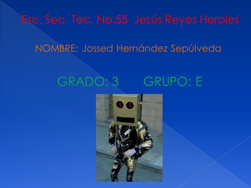 NOMBRE: Jossed Hernández Sepúlveda Esc. Sec. Tec. No.55 Jesús Reyes Heroles GRADO: 3 GRUPO: E