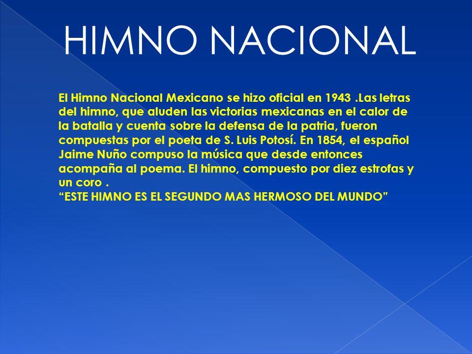 HIMNO NACIONAL El Himno Nacional Mexicano se hizo oficial en 1943.Las letras del himno, que aluden las victorias mexicanas en el calor de la batalla y