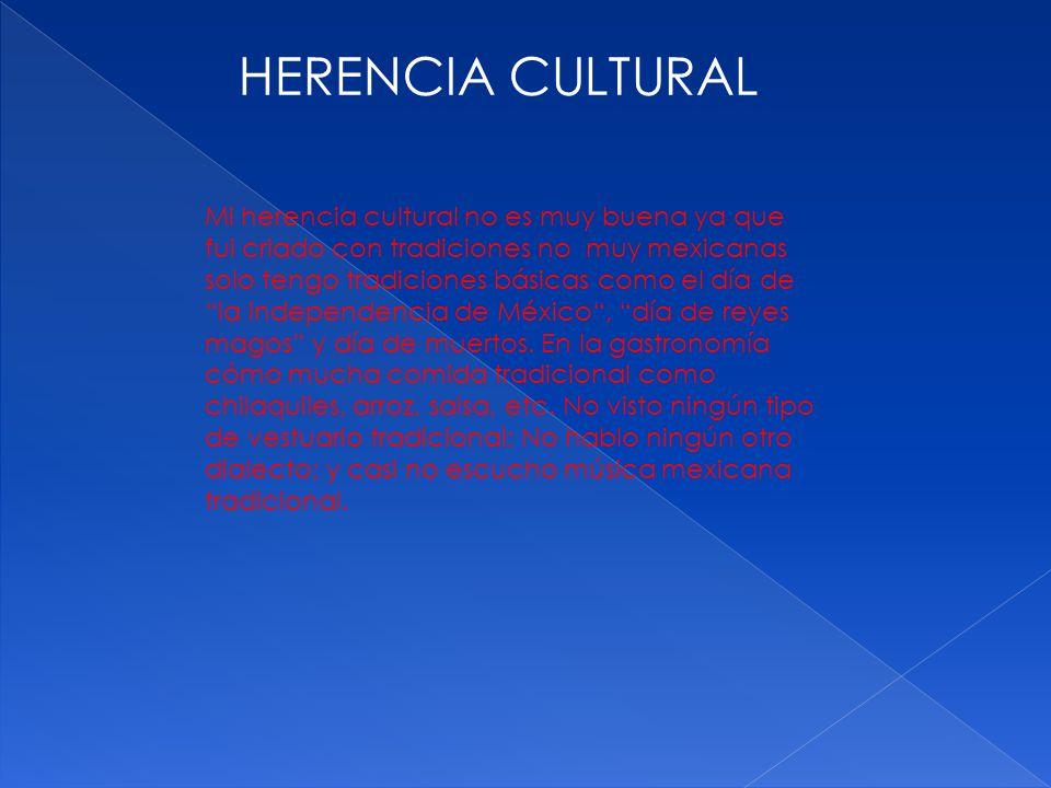 HERENCIA CULTURAL Mi herencia cultural no es muy buena ya que fui criado con tradiciones no muy mexicanas solo tengo tradiciones básicas como el día d
