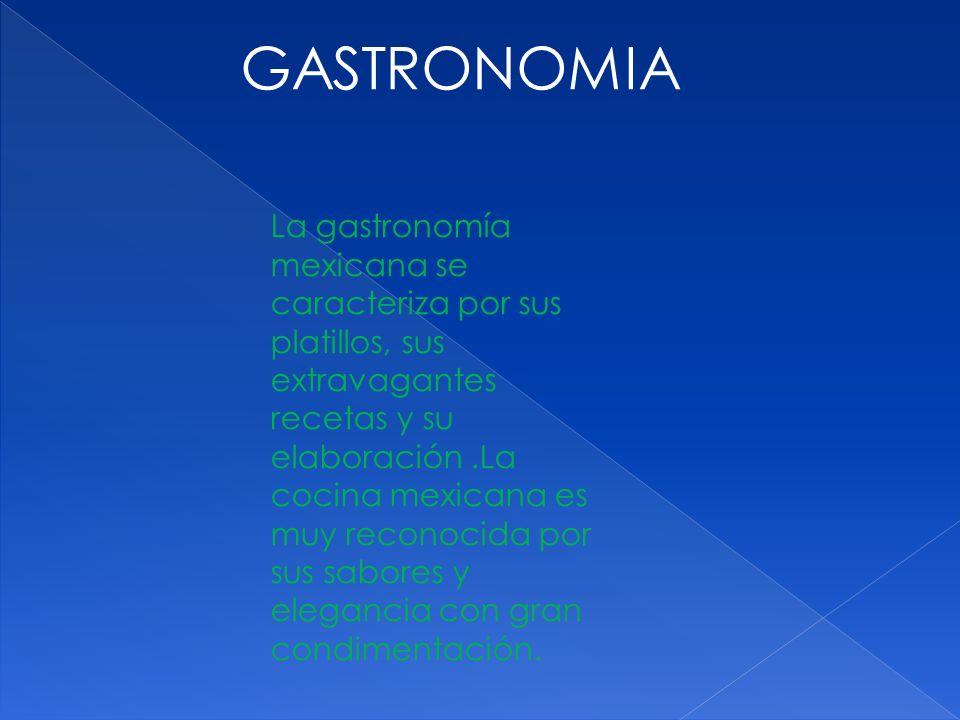 GASTRONOMIA La gastronomía mexicana se caracteriza por sus platillos, sus extravagantes recetas y su elaboración.La cocina mexicana es muy reconocida