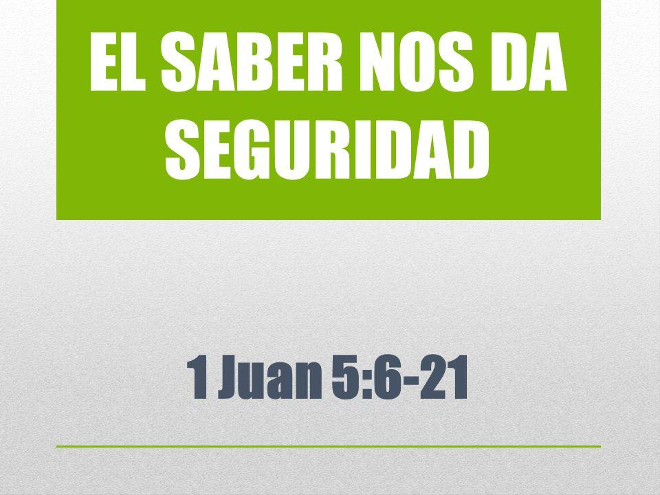 EL SABER NOS DA SEGURIDAD 1 Juan 5:6-21