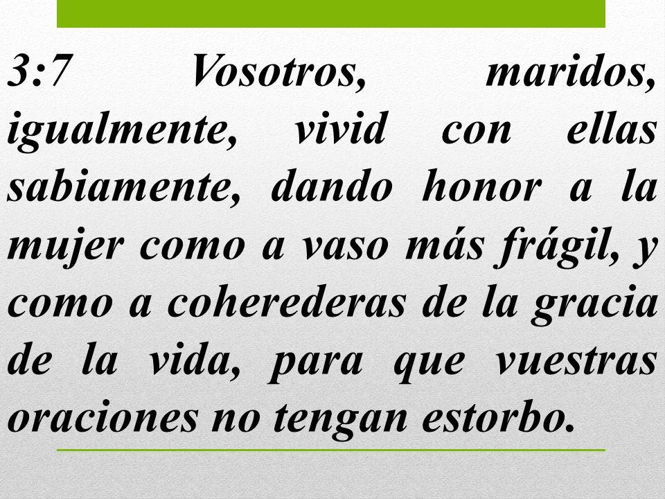 3:7 Vosotros, maridos, igualmente, vivid con ellas sabiamente, dando honor a la mujer como a vaso más frágil, y como a coherederas de la gracia de la
